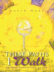 These Paths I Walk - An Open Connection to Life ebook by David Hart
