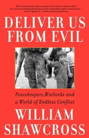 Deliver Us From Evil - Peacekeepers, Warlords and a World of Endless Conflict ebook by William Shawcross