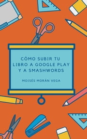 Como subir tu libros a Google Play y Smashwords ebook by Moisés Morán Vega