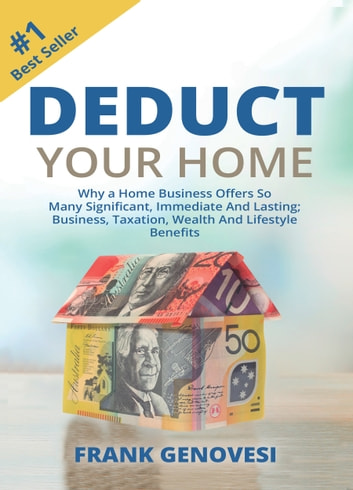 Deduct Your Home: Why a Home Business Offers So Many Significant, Immediate and Lasting; Business, Taxation, Wealth and Lifestyle Benefits ebook by Frank Genovesi