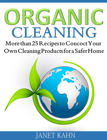 Organic Cleaning - More than 25 Recipes to Concoct Your Own Cleaning Products for a Safer Home ebook by Janet Kahn