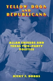 Yellow Dogs and Republicans: Allan Shivers and Texas Two-Party Politics ebook by Dobbs, Ricky F.