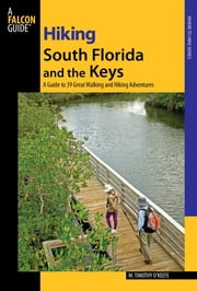 Hiking South Florida and the Keys - A Guide to 39 Great Walking and Hiking Adventures ebook by M. Timothy O'Keefe