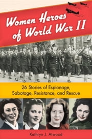 Women Heroes of World War II - 26 Stories of Espionage, Sabotage, Resistance, and Rescue ebook by Kathryn Atwood