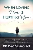 When Loving Him is Hurting You - Hope and Help for Women Dealing With Narcissism and Emotional Abuse ebook by David Hawkins
