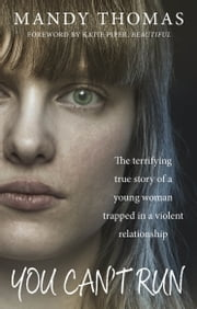 You Can't Run - The Terrifying True Story of a Young Woman Trapped in a Violent Relationship ebook by Mandy Thomas
