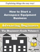 How to Start a Aerospace Equipment Business (Beginners Guide) - How to Start a Aerospace Equipment Business (Beginners Guide) ebook by Shayla Autry