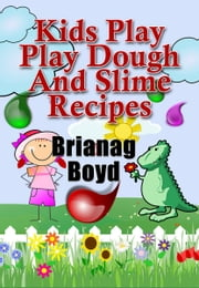 Kids Play: Play Dough And Slime Recipes ebook by Brianag Boyd