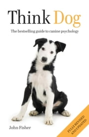 Think Dog! - The Bestselling Guide to Canine Psychology ebook by John Fisher,Pamela Mackinnon