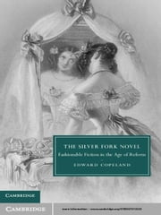 The Silver Fork Novel - Fashionable Fiction in the Age of Reform ebook by Edward Copeland