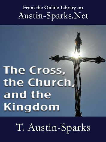 The Cross, the Church, and the Kingdom ebook by T. Austin-Sparks