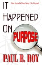 It Happened on Purpose: Value Yourself without Being Full of Yourself ebook by Paul R. Roy