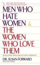 Men Who Hate Women and the Women Who Love Them ebook by Susan Forward,Joan Torres