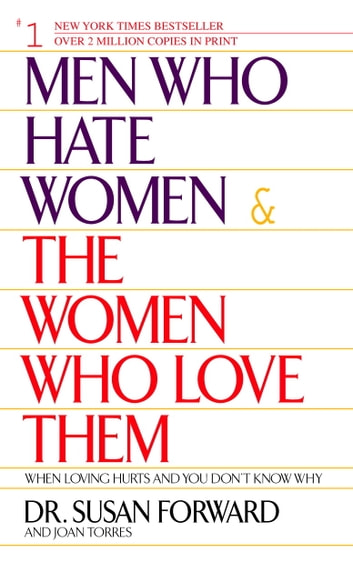 Men Who Hate Women and the Women Who Love Them - When Loving Hurts And You Don't Know Why ebook by Susan Forward,Joan Torres