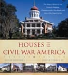 Houses of Civil War America - The Homes of Robert E. Lee, Frederick Douglass, Abraham Lincoln, Clara Barton, and Others Who Shaped the Era ebook by Hugh Howard, Roger Straus