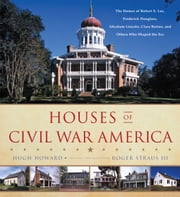 Houses of Civil War America - The Homes of Robert E. Lee, Frederick Douglass, Abraham Lincoln, Clara Barton, and Others Who Shaped the Era ebook by Hugh Howard,Roger Straus