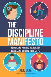 The Discipline Manifesto: Conquering Procrastination and Harnessing Willpower in 5 Steps ebook by Julio Lara Sr