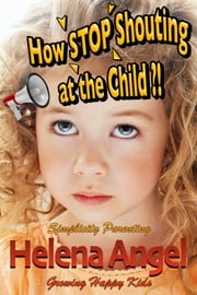How Stop Shouting at the Child or How to Talk So Kids Will Listen? (Simplicity Parenting) - Growing Happy Kids - Child Development and Education, Unconditional Parenting, Conscious Parenting ebook by Helena Angel