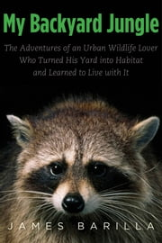 My Backyard Jungle - The Adventures of an Urban Wildlife Lover Who Turned His Yard into Habitat and Learned to Live with It ebook by James Barilla