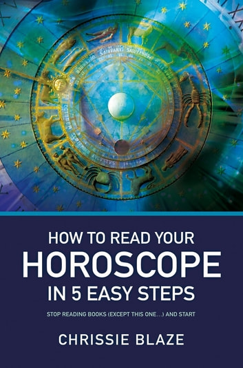 How to Read Your Horoscope in 5 Easy Steps - Stop Reading Books and Start Reading Charts ebook by Chrissie Blaze