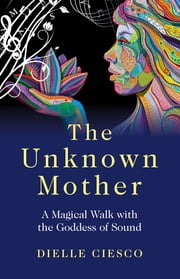 The Unknown Mother - A Magical Walk with the Goddess of Sound ebook by Dielle Ciesco