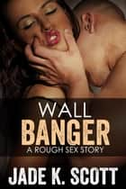 Wall Banger - A Rough Sex Story ebook by Jade K. Scott