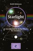 Starlight - An Introduction to Stellar Physics for Amateurs ebook by Keith Robinson