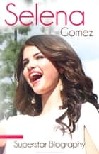 Selena Gomez - Biography of Music, Movies and Life ebook by Justin Shakira, Demi Quintanilla, Miley Perez