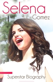 Selena Gomez - Biography of Music, Movies and Life ebook by Justin Shakira,Demi Quintanilla,Miley Perez