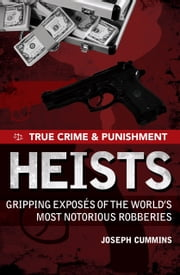 True Crime and Punishment: Heists - Gripping Exposes of the World's Most Notorious Robberies ebook by Joseph Cummins