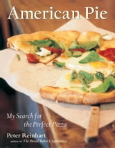 American Pie - My Search for the Perfect Pizza ebook by Peter Reinhart