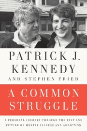 A Common Struggle - A Personal Journey Through the Past and Future of Mental Illness and Addiction ebook by Stephen Fried,Patrick J. Kennedy