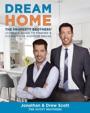 Dream Home - The Property Brothers' Ultimate Guide to Finding & Fixing Your Perfect House ebook by Jonathan Scott,Drew Scott