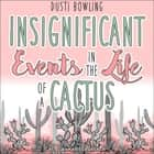Insignificant Events in the Life of a Cactus audiobook by Dusti Bowling, Karissa Vacker