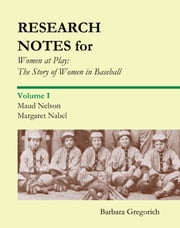 Research Notes for Women at Play: The Story of Women in Baseball - Maud Nelson, Margaret Nabel ebook by Barbara Gregorich