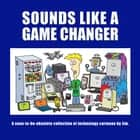 Sounds Like A Game Changer - A Soon-To-Be-Obsolete Collection Of Technology Cartoons By Jim ebook by Brendan Boughen