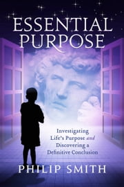 Essential Purpose - Investigating Life's Purpose and Discovering a Definitive Conclusion ebook by Philip Smith