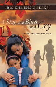 I Sing the Blues and Cry - For the Little Girls of the World ebook by Iris Killens Cheeks