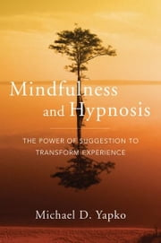 Mindfulness and Hypnosis: The Power of Suggestion to Transform Experience ebook by Michael D. Yapko