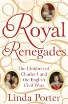 Royal Renegades - The Children of Charles I and the English Civil Wars ebook by Linda Porter