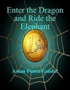 Enter The Dragon And Ride The Elephant - A-Z Asian Forex Guide! ebook by SoftTech