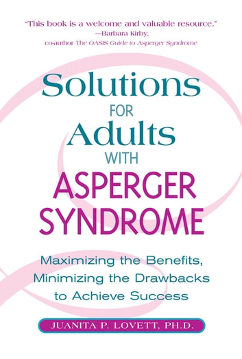 Solutions for Adults with Asperger's Syndrome: Maximizing the Benefits, Minimizing the Drawbacks to Achieve Success - Maximizing the Benefits, Minimizing the Drawbacks to Achieve Success ebook by Juanita P. Lovett
