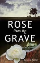 Rose from the Grave ebook by Candace Murrow