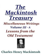 The Mackintosh Treasury - Miscellaneous Writings - Volume III-A: Lessons from the Old Testament ebook by Charles Henry Mackintosh