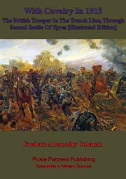 With Cavalry In 1915, The British Trooper In The Trench Line, Through Second Battle Of Ypres [Illustrated Edition] ebook by Frederic Abernethy Coleman