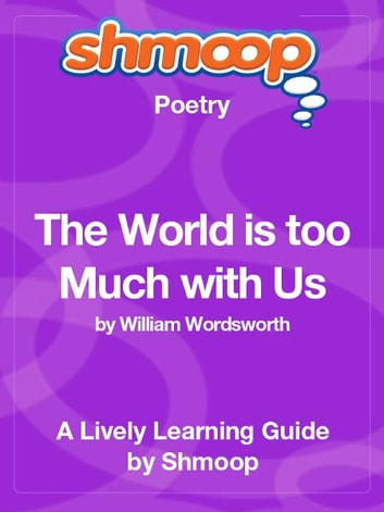 an interpretation of the world is too much with us by william wordsworth William wordsworth - poet - william wordsworth, who rallied for common speech within poems and argued against the poetic biases of the period, wrote some of the most influential poetry in western literature, including his most famous work, the prelude, which is often considered to be the crowning achievement of english romanticism.