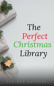 The Perfect Christmas Library: A Christmas Carol, The Cricket on the Hearth, A Christmas Sermon, Twelfth Night...and Many More (200 Stories) ebook by Annie Roe Carr, Alice Duer Miller, Berthold Auerbach,...