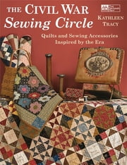 The Civil War Sewing Circle - Quilts and Sewing Accessories Inspired by the Era ebook by Kathleen Tracy