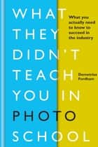What They Didn't Teach You in Photo School - What you actually need to know to succeed in the industry ebook by Demetrius Fordham