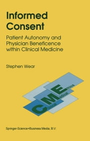 Informed Consent - Patient Autonomy and Physician Beneficence within Clinical Medicine ebook by S. Wear